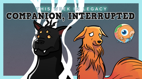 Image for This Week in Legacy: Companion, Interrupted